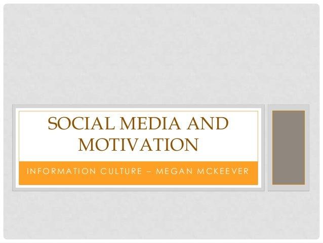 SOCIAL MEDIA AND      MOTIVATIONINFORMATION CULTURE – MEGAN MCKEEVER