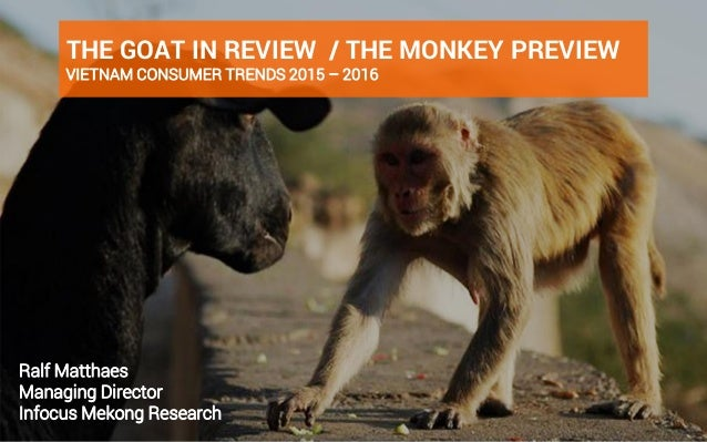 www.ifmresearch.com 1 THE GOAT IN REVIEW / THE MONKEY PREVIEW VIETNAM CONSUMER TRENDS 2015 – 2016 Ralf Matthaes Managing D...