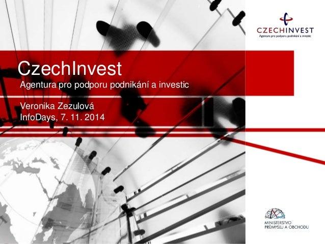 CzechInvest Agentura pro podporu podnikání a investic Veronika Zezulová InfoDays, 7. 11. 2014