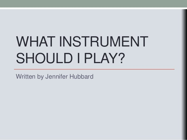 WHAT INSTRUMENT SHOULD I PLAY? Written by Jennifer Hubbard