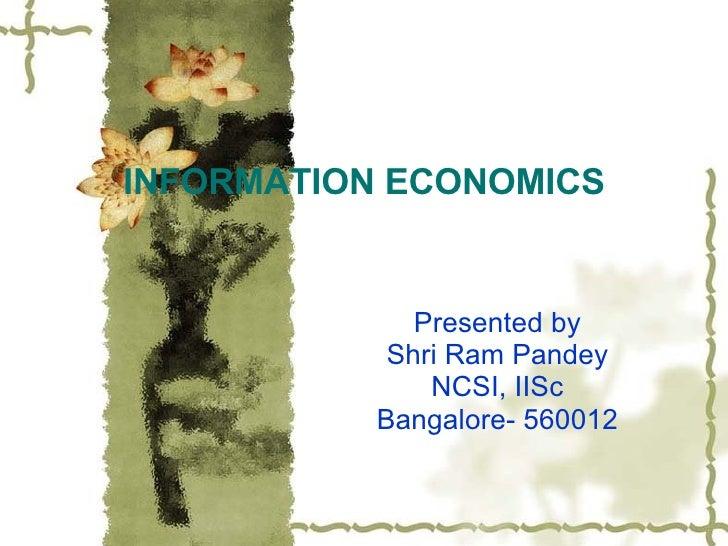 INFORMATION ECONOMICS Presented by Shri Ram Pandey NCSI, IISc Bangalore- 560012