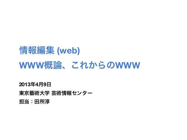 情報編集 (web)WWW概論、これからのWWW2013年4月9日東京藝術大学 芸術情報センター担当:田所淳