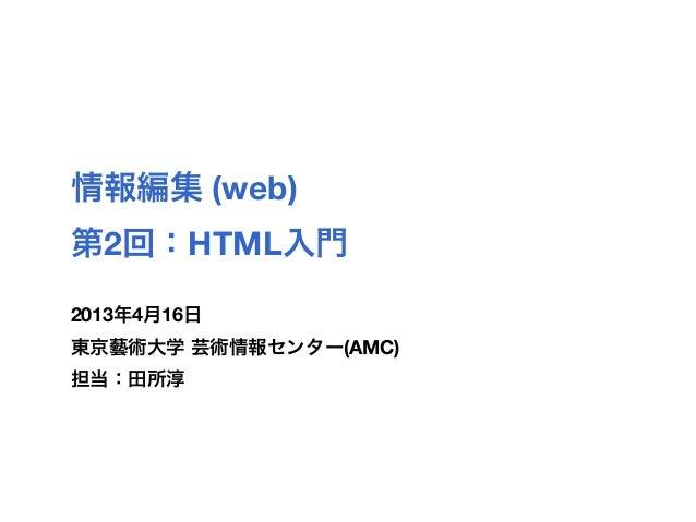 情報編集 (web)第2回:HTML入門2013年4月16日東京藝術大学 芸術情報センター(AMC)担当:田所淳