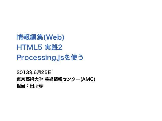 情報編集(Web)HTML5 実践2Processing.jsを使う2013年6月25日東京藝術大学 芸術情報センター(AMC)担当:田所淳