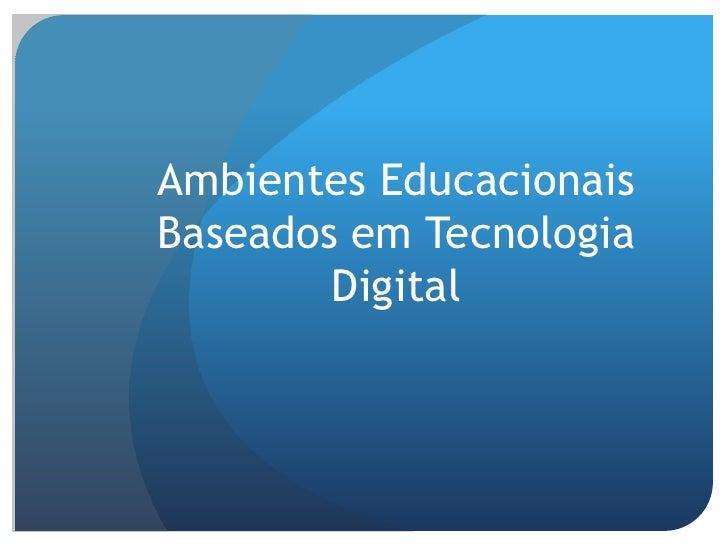 Ambientes EducacionaisBaseados em Tecnologia        Digital
