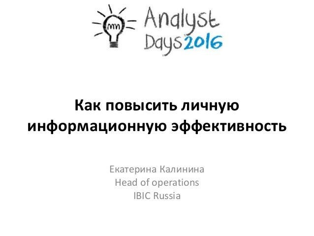 Как повысить личную информационную эффективность Екатерина Калинина Head of operations IBIC Russia