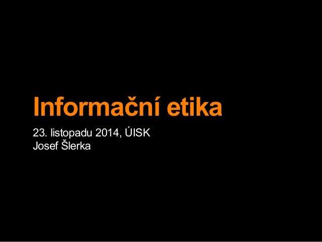 Informační etika  23. listopadu 2014, ÚISK  Josef Šlerka