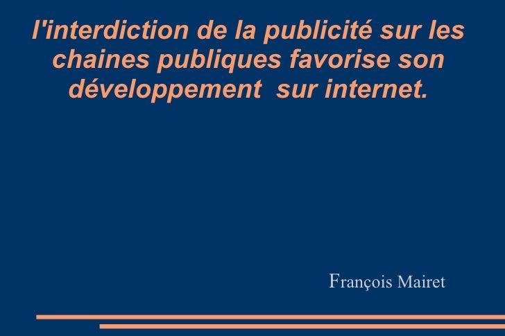 l'interdiction de la publicité sur les chaines publiques favorise son développement  sur internet. F rançois Mairet