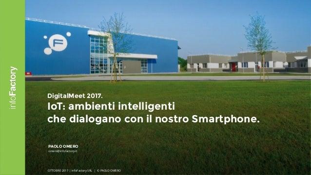 1 DigitalMeet 2017. IoT: ambienti intelligenti  che dialogano con il nostro Smartphone. PAOLO OMERO omero@infofactory.it ...