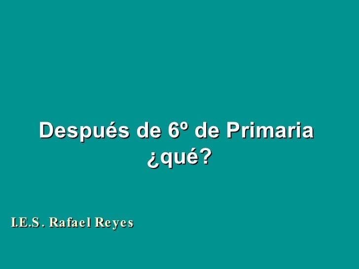 Después de 6º de Primaria  ¿qué? I.E.S. Rafael Reyes