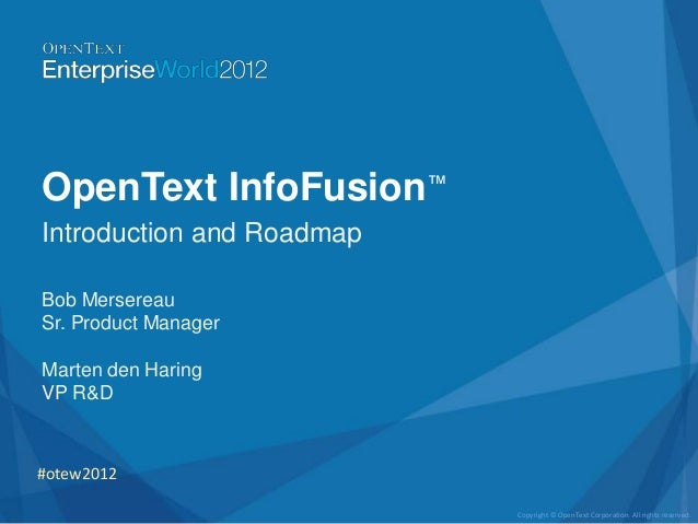OpenText InfoFusion™Introduction and RoadmapBob MersereauSr. Product ManagerMarten den HaringVP R&D#otew2012              ...