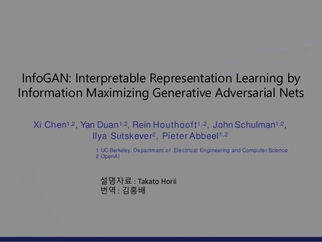 InfoGAN: Interpretable Representation Learning by Information Maximizing Generative Adversarial Nets Xi Chen1,2, Yan Duan1...