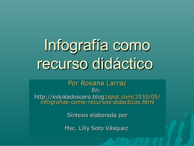 11 Infografía comoInfografía como recurso didácticorecurso didáctico Por RosanaPor Rosana LarrazLarraz En:En: http://eskol...