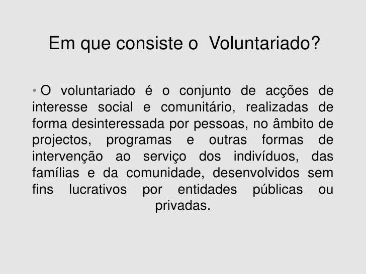 Em que consiste o  Voluntariado?<br /><ul><li>O voluntariado é o conjunto de acções de interesse social e comunitário, rea...