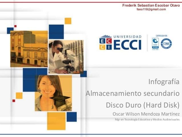 Frederik Sebastian Escobar Otavo  fseo118@gmail.com  Infografía  Almacenamiento secundario  Disco Duro (Hard Disk)  Oscar ...