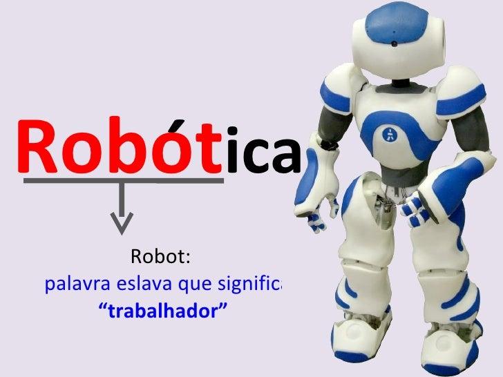 """Robot:  palavra eslava que significa  """"trabalhador"""" Robot ica ´"""