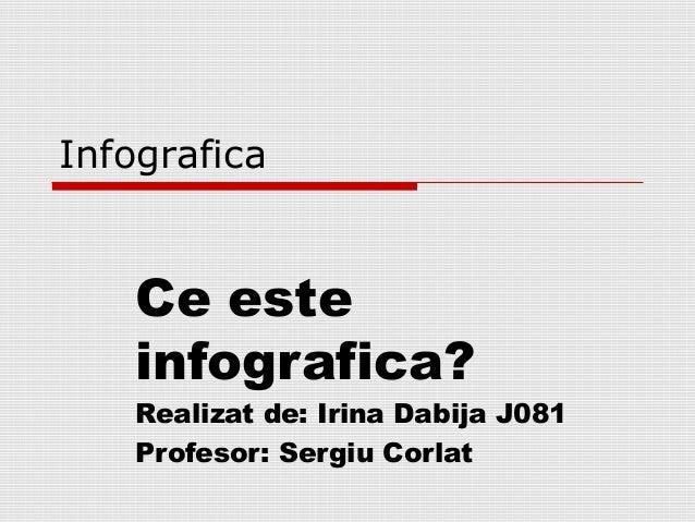 Infografica Ce este infografica? Realizat de: Irina Dabija J081 Profesor: Sergiu Corlat