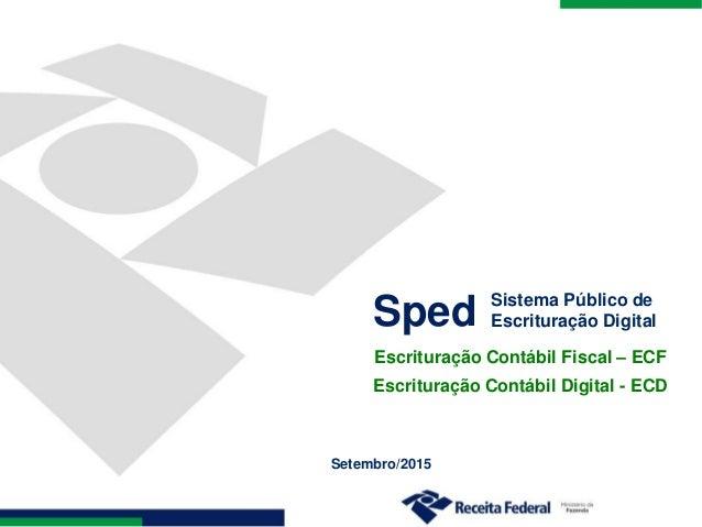 Setembro/2015 Sped Sistema Público de Escrituração Digital Escrituração Contábil Fiscal – ECF Escrituração Contábil Digita...