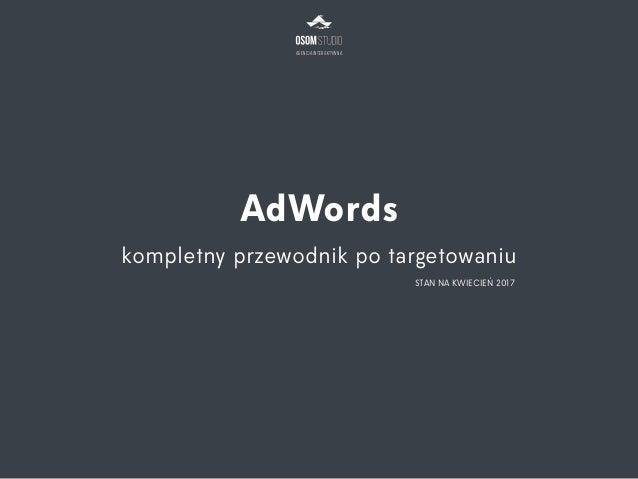 Agencja Interaktywna AdWords kompletny przewodnik po targetowaniu STAN NA KWIECIEŃ 2017
