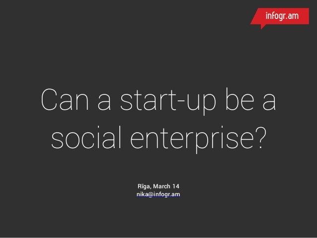Can a start-up be a social enterprise? Rīga, March 14 nika@infogr.am