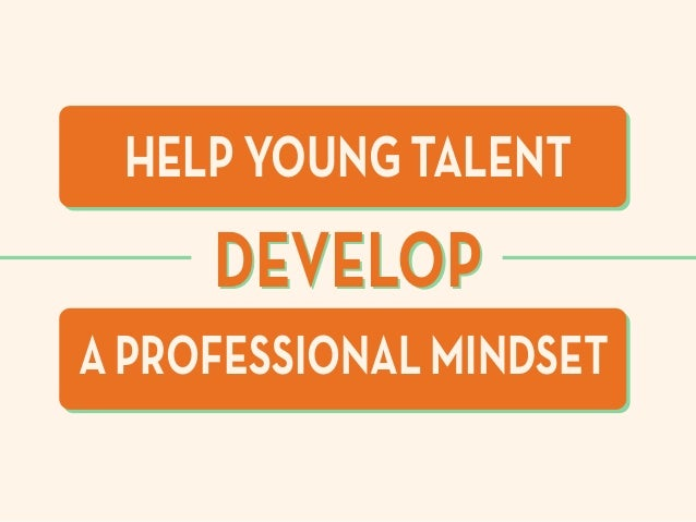 A PROFESSIONAL MINDSET HELP YOUNG TALENT DEVELOPDEVELOP
