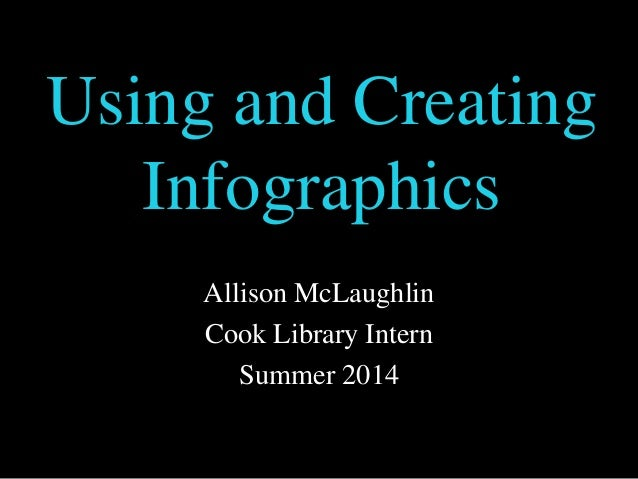 Using and Creating Infographics Allison McLaughlin Cook Library Intern Summer 2014