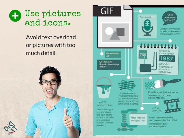 Use pictures and icons. Avoid text overload or pictures with too much detail.