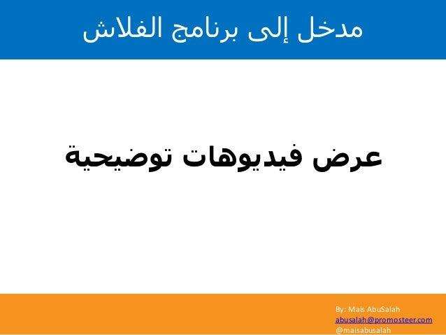 By: Mais AbuSalah abusalah@promosteer.com @maisabusalah توضيحية فيديوهات عرض الفالش برنامج إلى مدخل