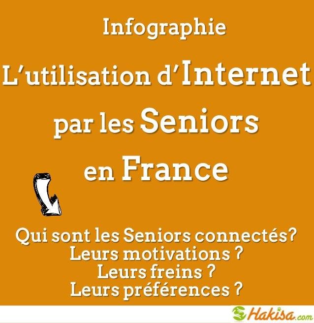 InfographieL'utilisation d'Internet     par les Seniors        en France Qui sont les Seniors connectés?       Leurs motiv...