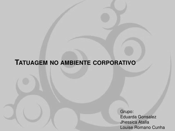 TATUAGEM NO AMBIENTE CORPORATIVO                           Grupo:                           Eduarda Gonsalez              ...
