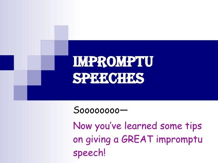 Impromptu Speeches Soooooooo— Now you've learned some tips on giving a GREAT impromptu speech!