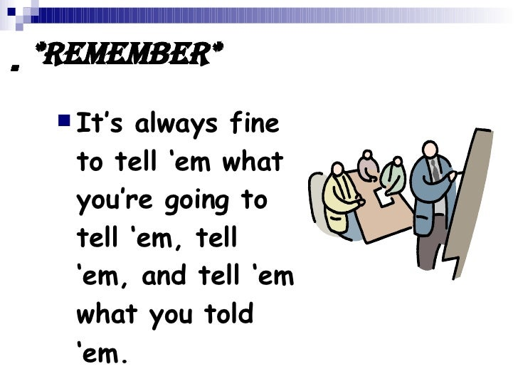  *Remember* <ul><li>It's always fine to tell 'em what you're going to tell 'em, tell 'em, and tell 'em what...