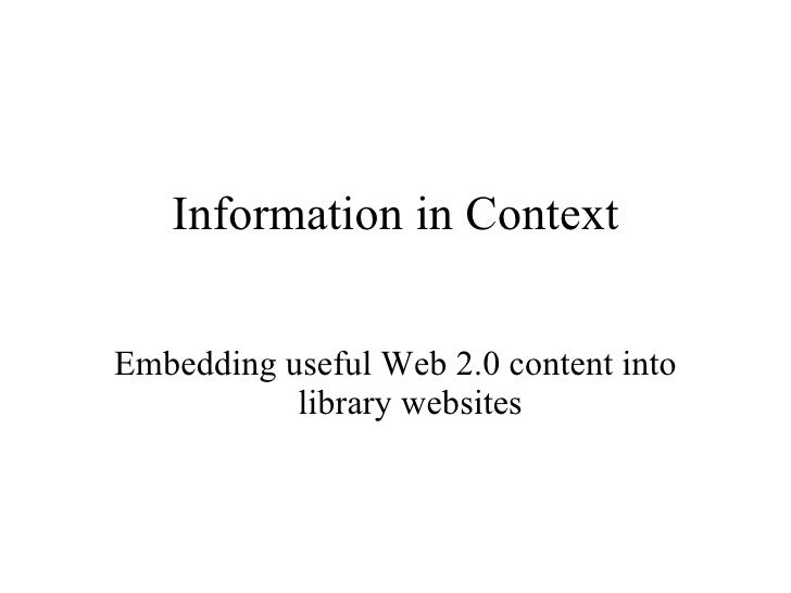 Information in Context <ul><li>Embedding useful Web 2.0 content into library websites </li></ul>