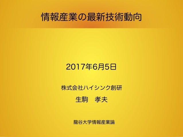 情報産業の最新技術動向 2017年6月5日 株式会社ハイシンク創研 生駒 孝夫 龍谷大学情報産業論