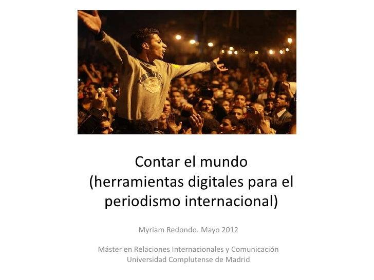 Contar el mundo(herramientas digitales para el  periodismo internacional)            Myriam Redondo. Mayo 2012 Máster en R...