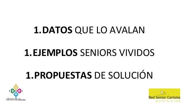 1.DATOS QUE LO AVALAN 1.EJEMPLOS SENIORS VIVIDOS 1.PROPUESTAS DE SOLUCIÓN