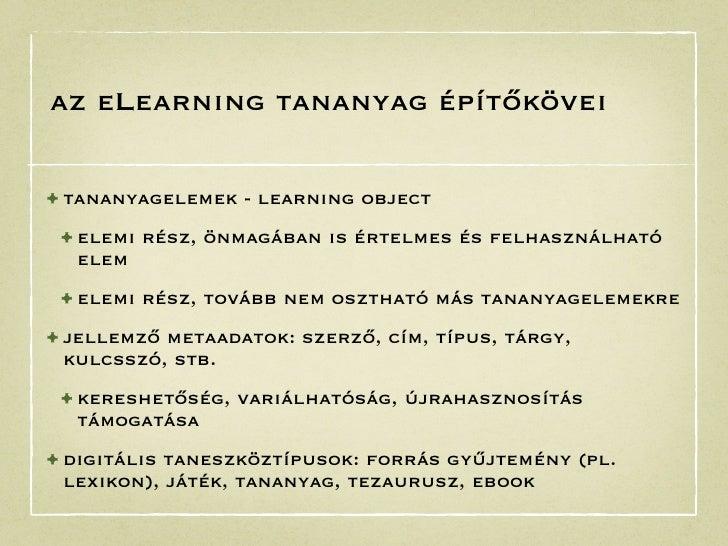 az eLearning tananyag építőkövei• tananyagelemek - learning object • elemi rész, önmagában is értelmes és felhasználható  ...