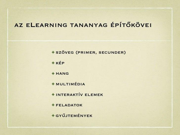 az eLearning tananyag építőkövei        • szöveg (primer, secunder)        • kép        • hang        • multimédia        ...