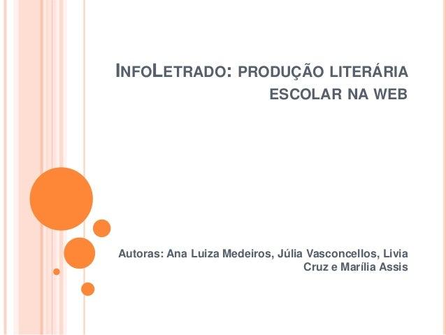 INFOLETRADO: PRODUÇÃO LITERÁRIA ESCOLAR NA WEB Autoras: Ana Luiza Medeiros, Júlia Vasconcellos, Livia Cruz e Marília Assis