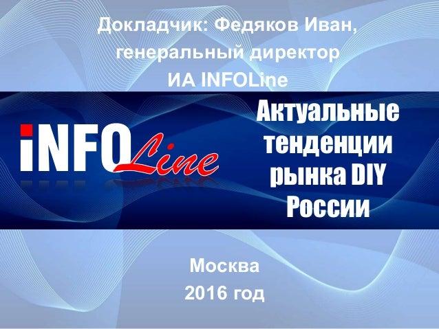 Актуальные тенденции рынка DIY России Москва 2016 год Докладчик: Федяков Иван, генеральный директор ИА INFOLine