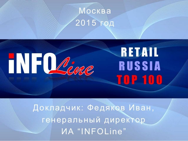 """RETAIL RUSSIA TOP 100 Докладчик: Федяков Иван, генеральный директор ИА """"INFOLine"""" Москва 2015 год"""