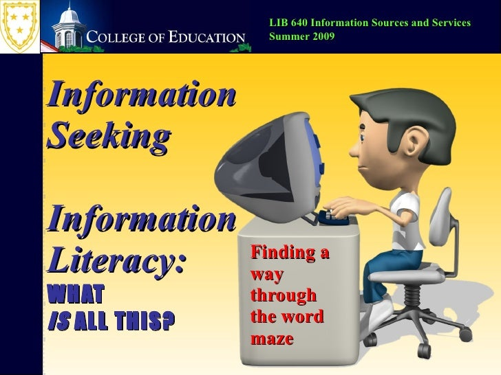 Information Seeking Information Literacy: WHAT  IS  ALL THIS? Finding a way through the word maze LIB 640 Information Sour...