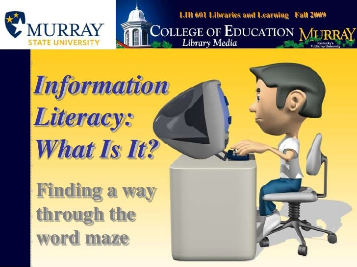 LIB 601 Libraries and Learning   Fall 2009<br />Information Literacy: What Is It?<br />Finding a way through the word maze...