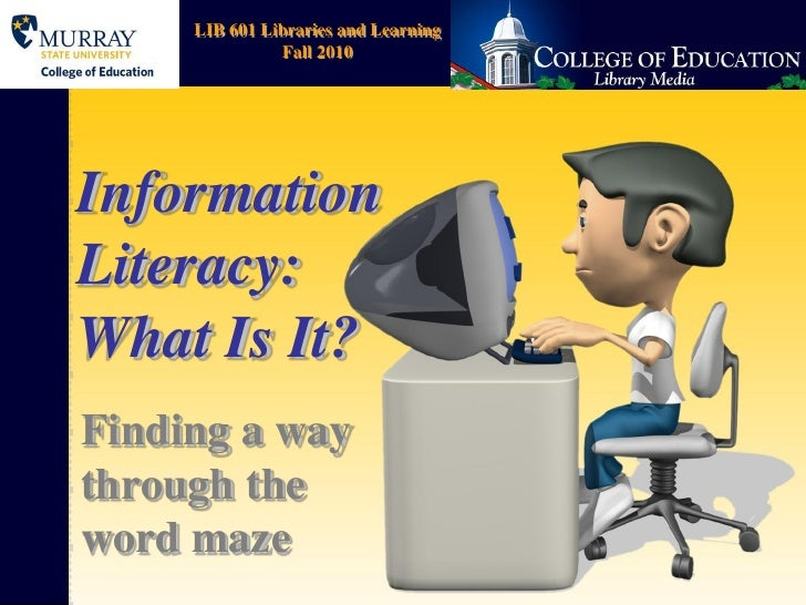 LIB 601 Libraries and Learning                Fall 2010     Information Literacy: What Is It? Finding a way through the wo...
