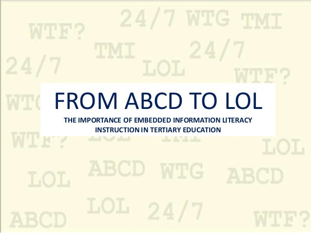 FROM ABCD TO LOLTHE IMPORTANCE OF EMBEDDED INFORMATION LITERACY        INSTRUCTION IN TERTIARY EDUCATION