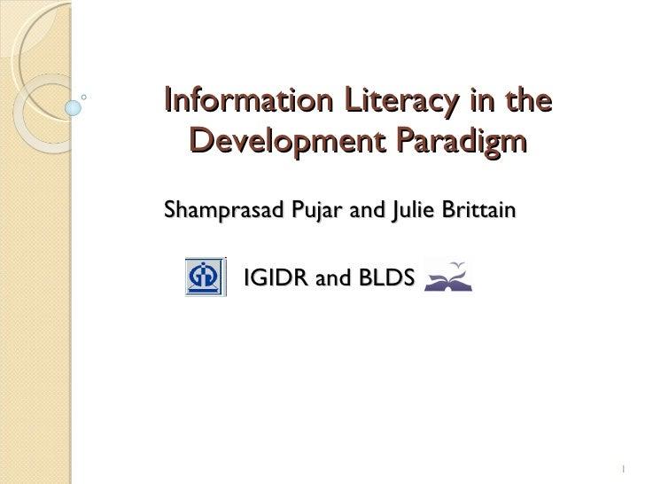 Information Literacy in the Development Paradigm Shamprasad Pujar and Julie Brittain IGIDR and BLDS
