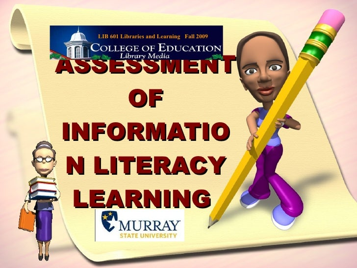 ASSESSMENT OF INFORMATION LITERACY LEARNING  LIB 601 Libraries and Learning  Fall 2009