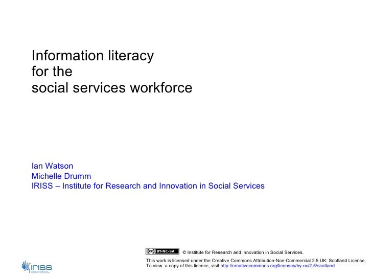 Information literacy  for the  social services workforce Ian Watson Michelle  Drumm IRISS – Institute for Research and Inn...