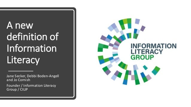 A new definition of Information Literacy Jane Secker, Debbi Boden-Angell and Jo Cornish Founder / Information Literacy Gro...