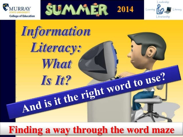Information Literacy: What Is It? Finding a way through the word maze 2014